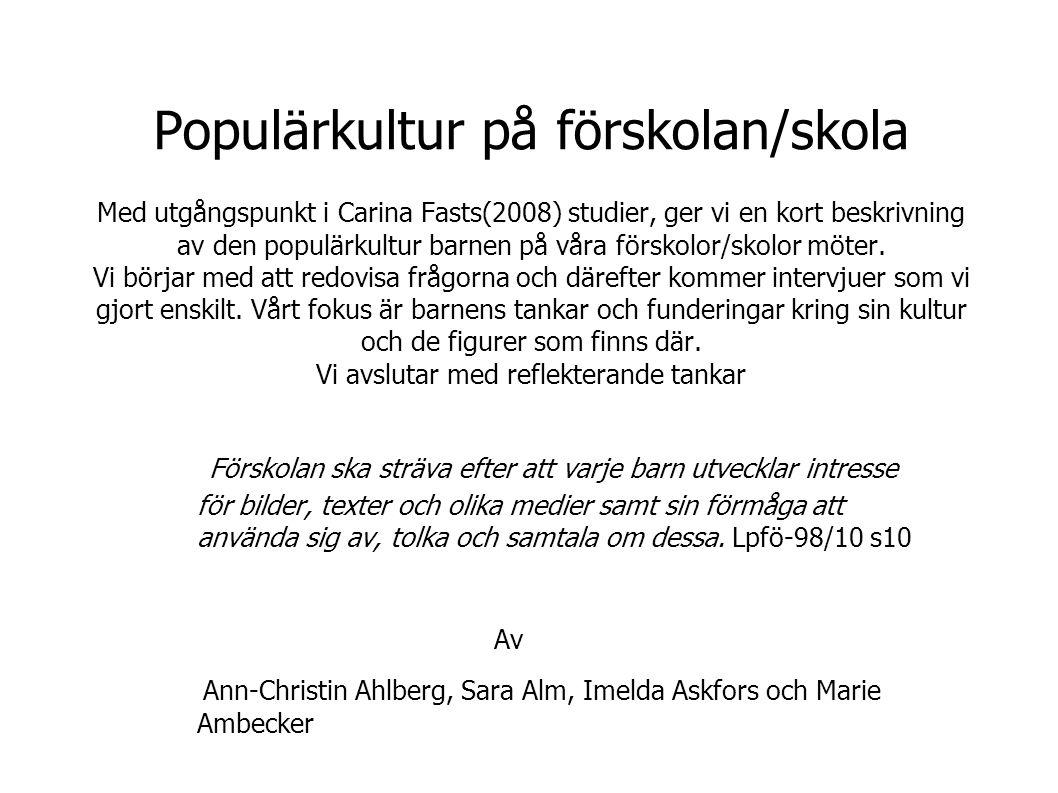 Populärkultur på förskolan/skola Med utgångspunkt i Carina Fasts(2008) studier, ger vi en kort beskrivning av den populärkultur barnen på våra förskolor/skolor möter.