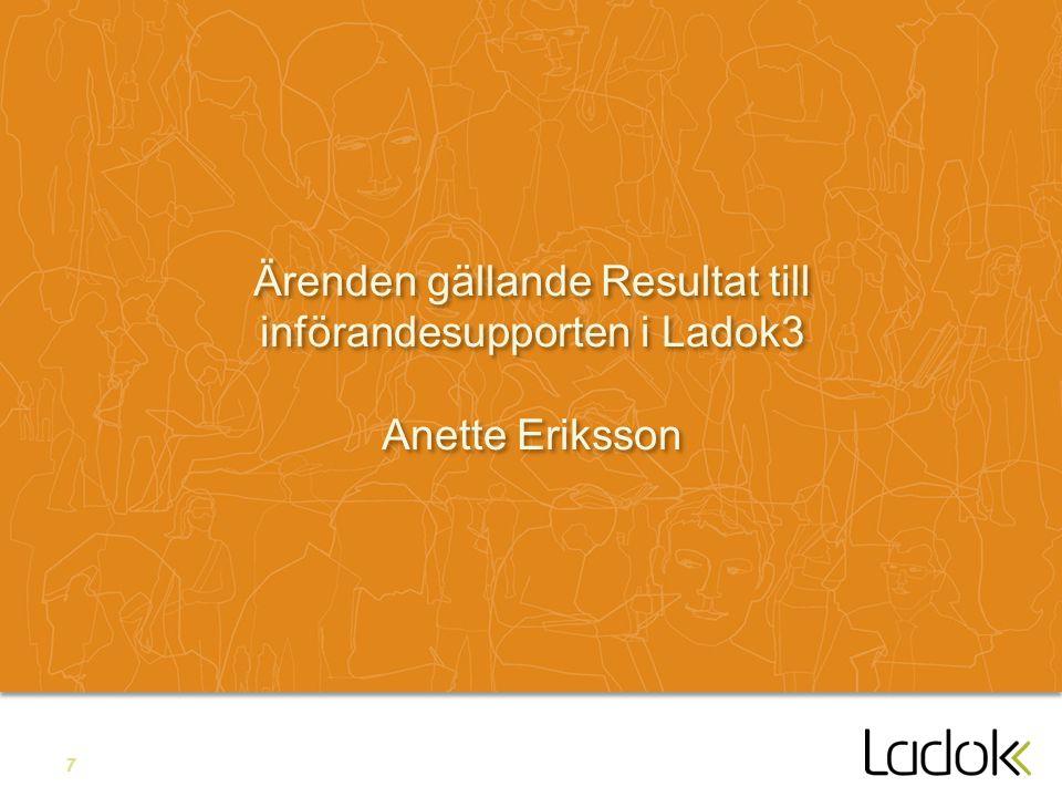 7 Ärenden gällande Resultat till införandesupporten i Ladok3 Anette Eriksson