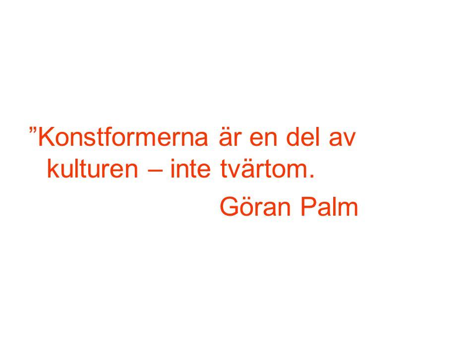 Konstformerna är en del av kulturen – inte tvärtom. Göran Palm