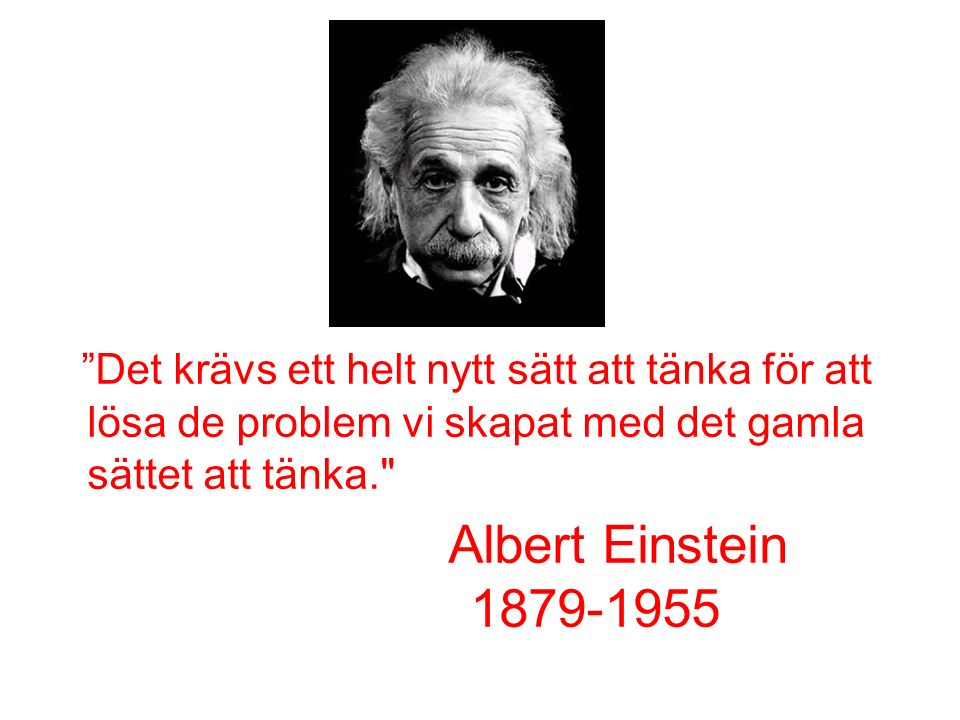 Det krävs ett helt nytt sätt att tänka för att lösa de problem vi skapat med det gamla sättet att tänka. Albert Einstein 1879-1955