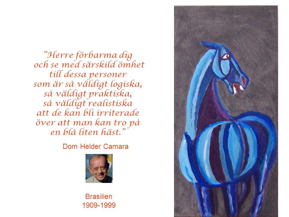 Herre förbarma dig och se med särskild ömhet till dessa personer som är så väldigt logiska, så väldigt praktiska, så väldigt realistiska att de kan bli irriterade över att man kan tro på en blå liten häst. Dom Helder Camara Brasilien 1909-1999