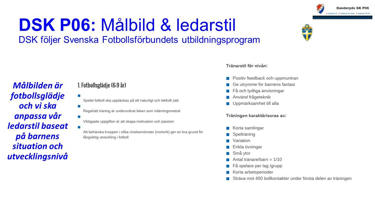 DSK P06: Målbild & ledarstil DSK följer Svenska Fotbollsförbundets utbildningsprogram Målbilden är fotbollsglädje och vi ska anpassa vår ledarstil baseat på barnens situation och utvecklingsnivå