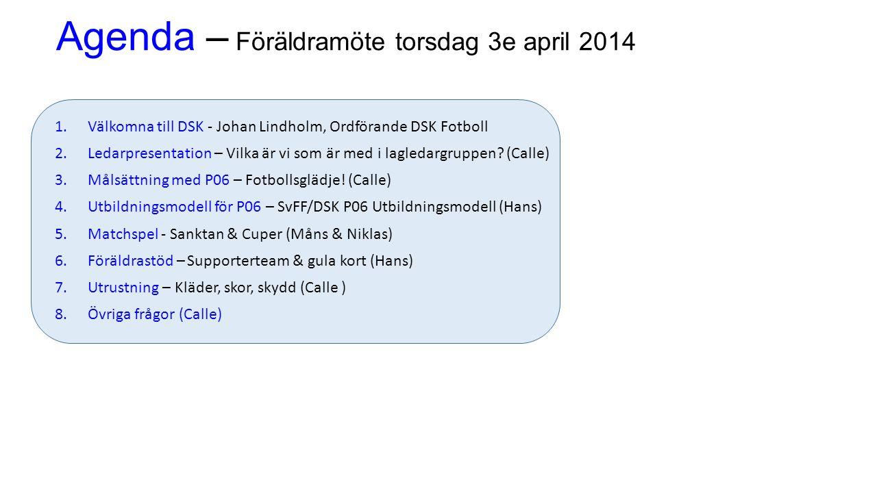 Agenda – Föräldramöte torsdag 3e april 2014 1.Välkomna till DSK - Johan Lindholm, Ordförande DSK Fotboll 2.Ledarpresentation – Vilka är vi som är med i lagledargruppen.