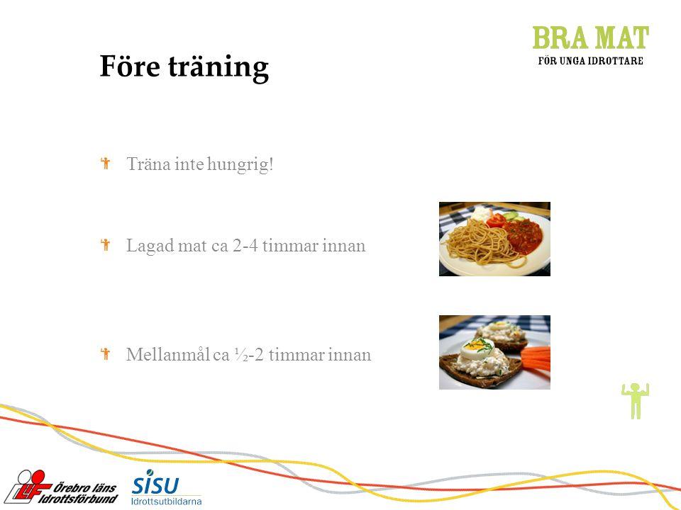 Före träning Träna inte hungrig! Lagad mat ca 2-4 timmar innan Mellanmål ca ½-2 timmar innan