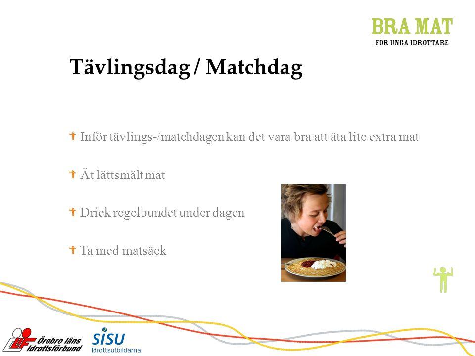 Tävlingsdag / Matchdag Inför tävlings-/matchdagen kan det vara bra att äta lite extra mat Ät lättsmält mat Drick regelbundet under dagen Ta med matsäck