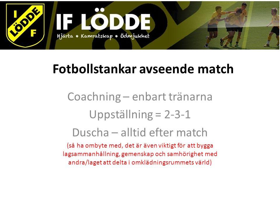 Fotbollstankar avseende match Coachning – enbart tränarna Uppställning = 2-3-1 Duscha – alltid efter match (så ha ombyte med, det är även viktigt för att bygga lagsammanhållning, gemenskap och samhörighet med andra/laget att delta i omklädningsrummets värld)