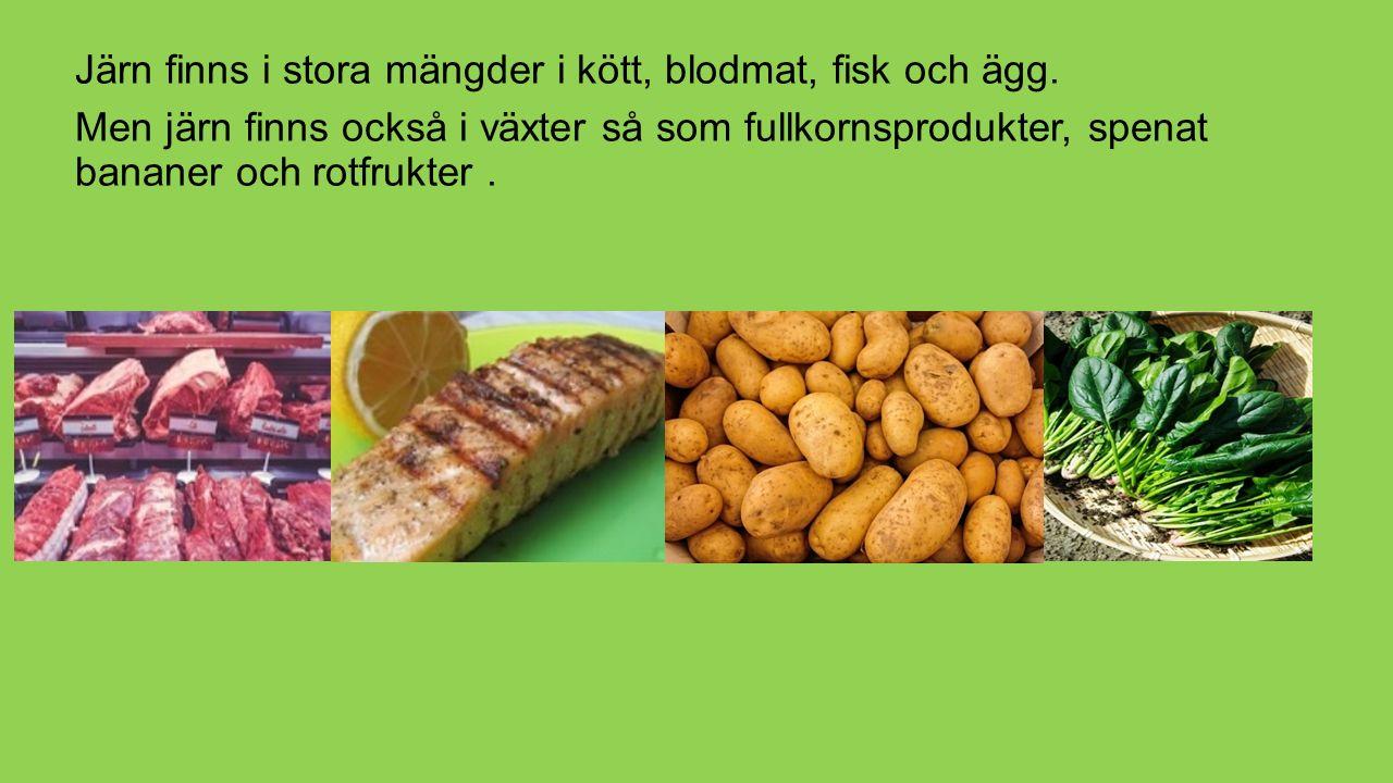 Järn finns i stora mängder i kött, blodmat, fisk och ägg. Men järn finns också i växter så som fullkornsprodukter, spenat bananer och rotfrukter.