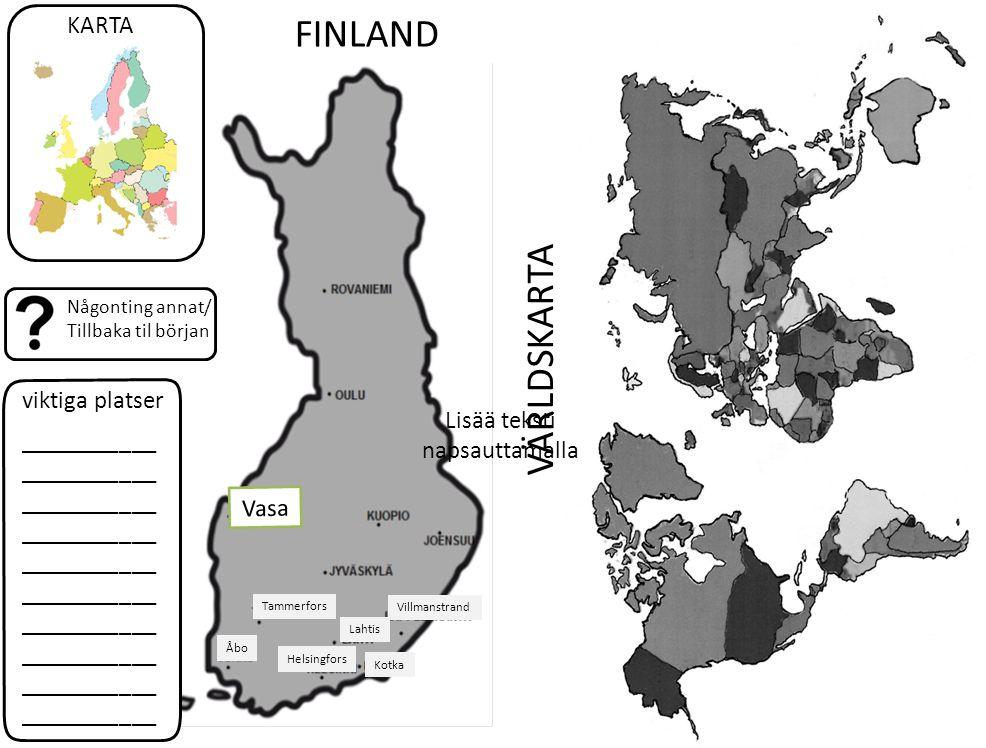viktiga platser Någonting annat/ Tillbaka til början KARTA ___________ ___________ ___________ ___________ ___________ VÄRLDSKARTA FINLAND Åbo Tammerfors Lahtis Villmanstrand Helsingfors Kotka Lisää teksti napsauttamalla Vasa