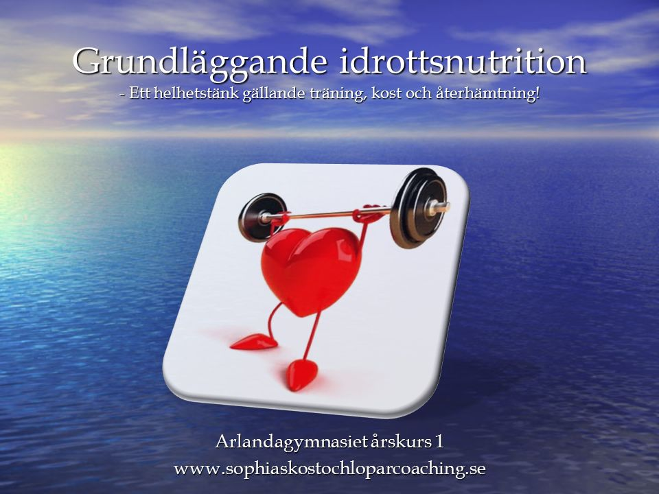 Grundläggande idrottsnutrition - Ett helhetstänk gällande träning, kost och återhämtning! Arlandagymnasiet årskurs 1 www.sophiaskostochloparcoaching.s