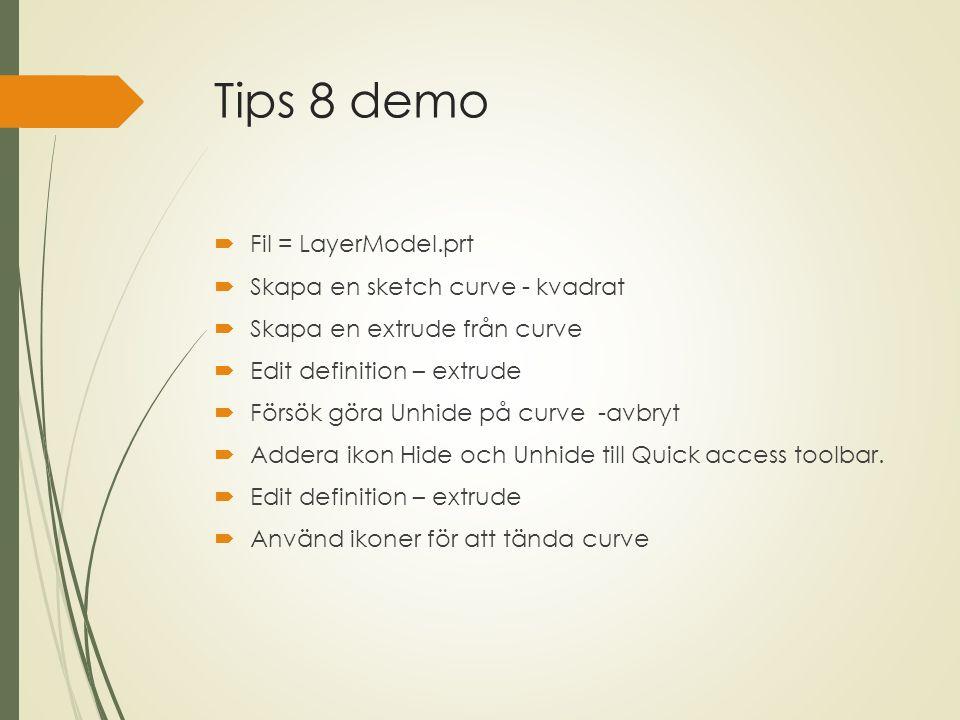 Tips 8 demo  Fil = LayerModel.prt  Skapa en sketch curve - kvadrat  Skapa en extrude från curve  Edit definition – extrude  Försök göra Unhide på curve -avbryt  Addera ikon Hide och Unhide till Quick access toolbar.