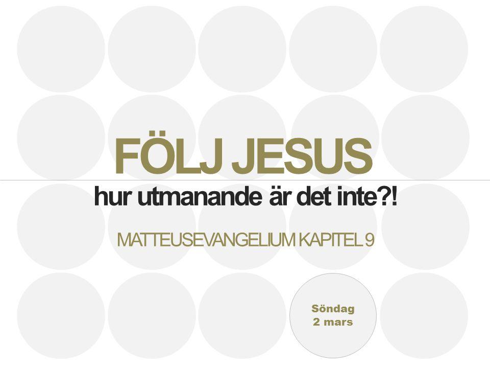 Söndag 2 mars hur utmanande är det inte ! MATTEUSEVANGELIUM KAPITEL 9 FÖLJ JESUS