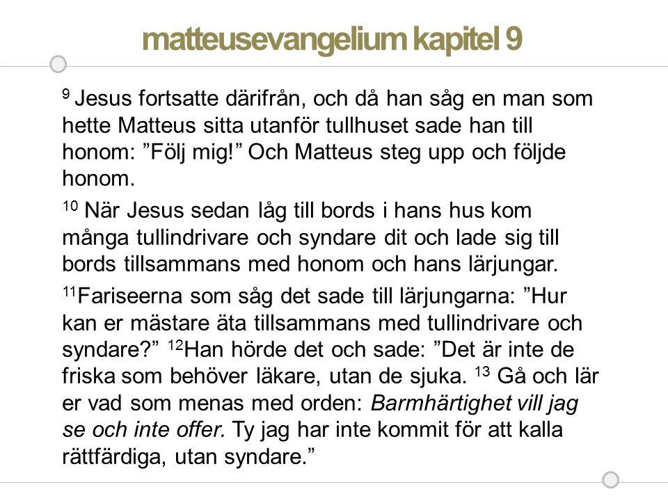 """matteusevangelium kapitel 9 9 Jesus fortsatte därifrån, och då han såg en man som hette Matteus sitta utanför tullhuset sade han till honom: """"Följ mig"""