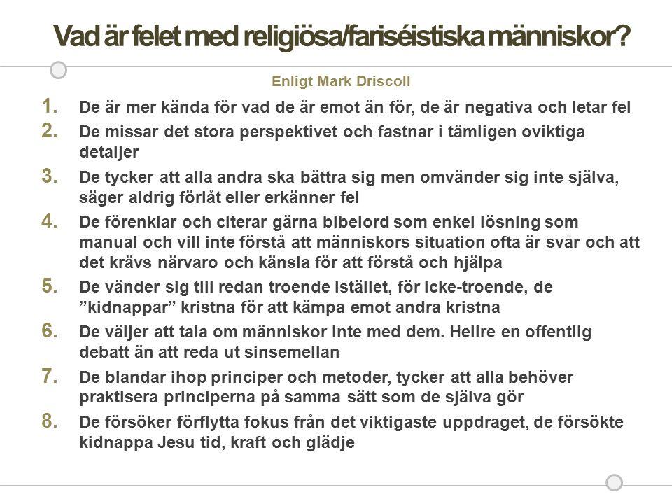 Vad är felet med religiösa/fariséistiska människor? Enligt Mark Driscoll 1. De är mer kända för vad de är emot än för, de är negativa och letar fel 2.