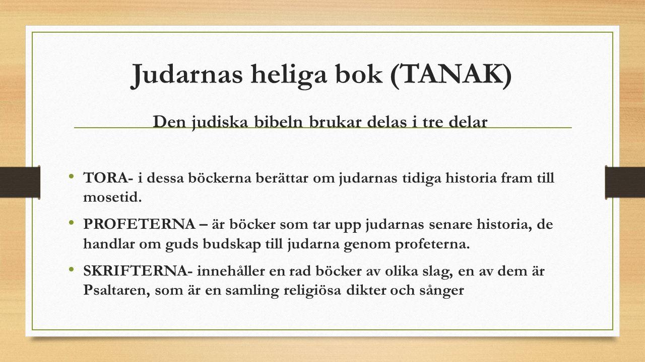 Judarnas heliga bok (TANAK) Den judiska bibeln brukar delas i tre delar TORA- i dessa böckerna berättar om judarnas tidiga historia fram till mosetid.