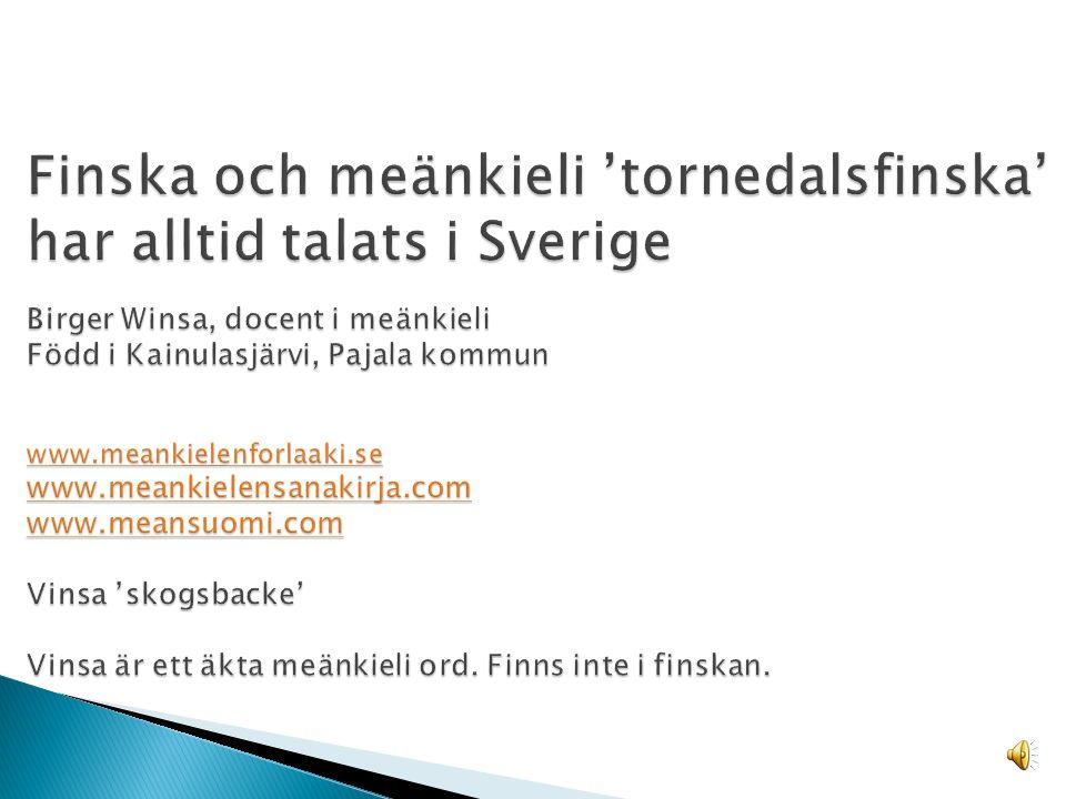 Finska och meänkieli 'tornedalsfinska' har alltid talats i Sverige Birger Winsa, docent i meänkieli Född i Kainulasjärvi, Pajala kommun www.meankielenforlaaki.se www.meankielensanakirja.com www.meansuomi.com Vinsa 'skogsbacke' Vinsa är ett äkta meänkieli ord.