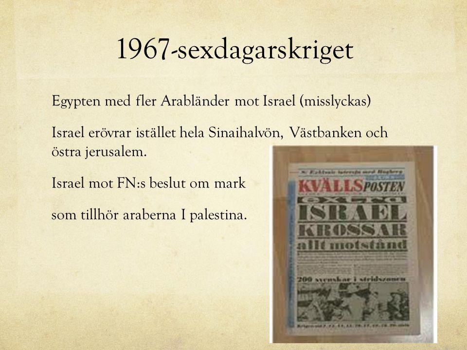 1967-sexdagarskriget Egypten med fler Arabländer mot Israel (misslyckas) Israel erövrar istället hela Sinaihalvön, Västbanken och östra jerusalem. Isr