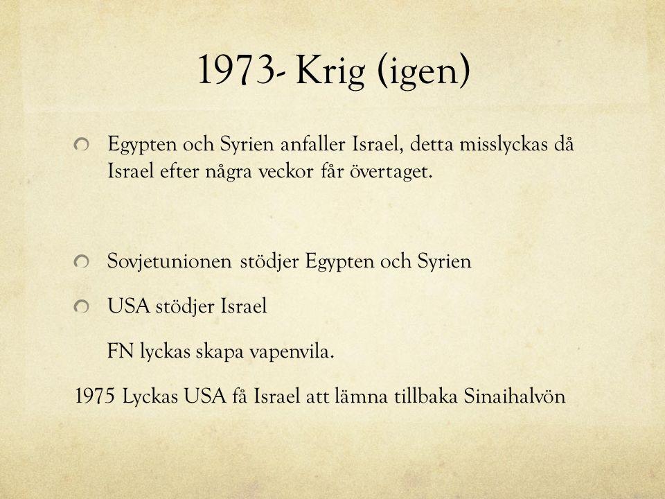 1973- Krig (igen) Egypten och Syrien anfaller Israel, detta misslyckas då Israel efter några veckor får övertaget. Sovjetunionen stödjer Egypten och S