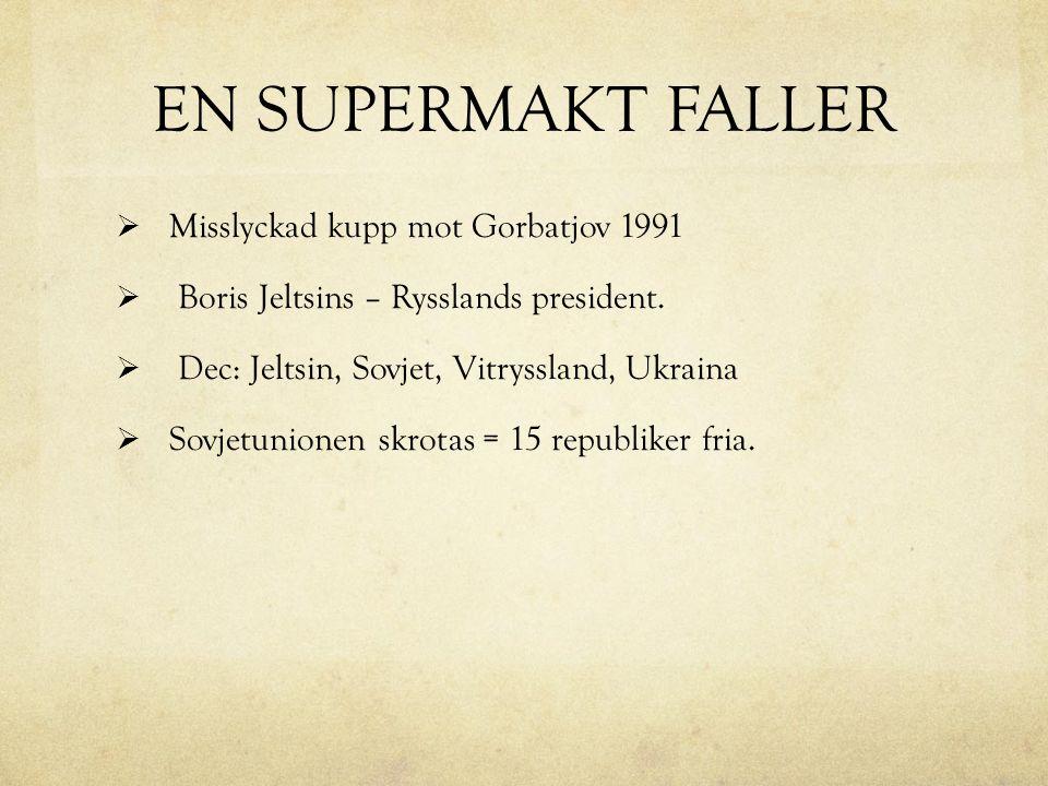 EN SUPERMAKT FALLER  Misslyckad kupp mot Gorbatjov 1991  Boris Jeltsins – Rysslands president.  Dec: Jeltsin, Sovjet, Vitryssland, Ukraina  Sovjet