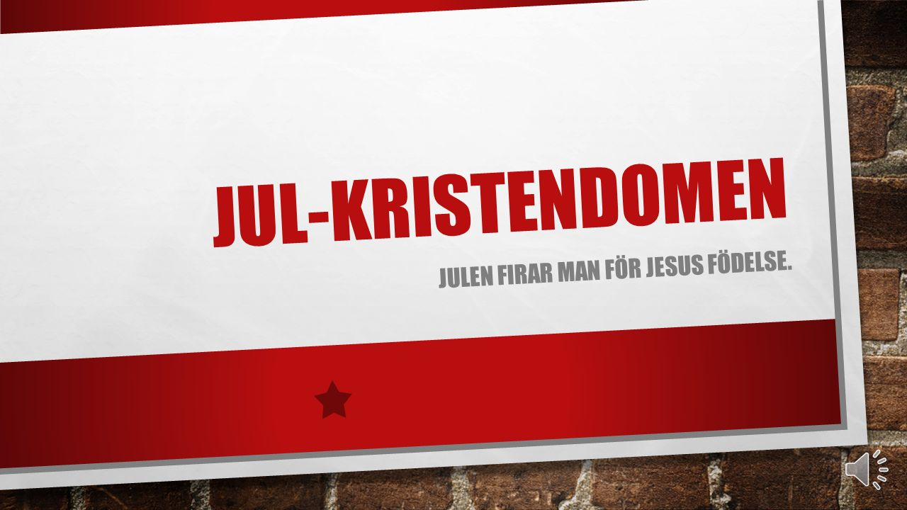 JUL-KRISTENDOMEN JULEN FIRAR MAN FÖR JESUS FÖDELSE.