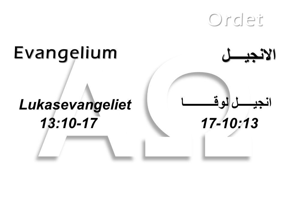 Evangelium Ordet الانجيــــل Lukasevangeliet 13:10-17 انجيـــــل لوقــــــــــا 10-17 :13