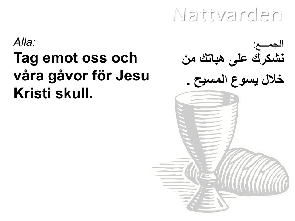 نشكرك على هباتك من خلال يسوع المسيح. Alla: Tag emot oss och våra gåvor för Jesu Kristi skull.