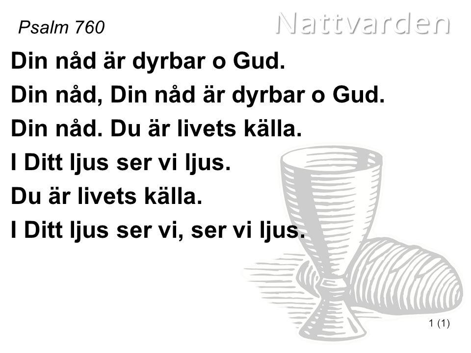 Nattvarden Psalm 760 1 (1) Din nåd är dyrbar o Gud.