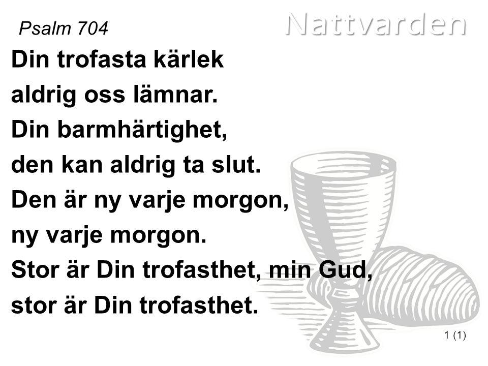 Nattvarden Psalm 704 1 (1) Din trofasta kärlek aldrig oss lämnar.