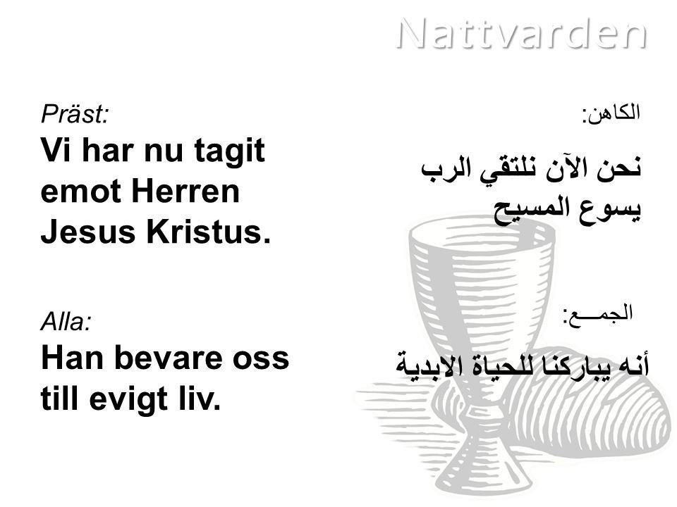 Präst: Vi har nu tagit emot Herren Jesus Kristus.Alla: Han bevare oss till evigt liv.