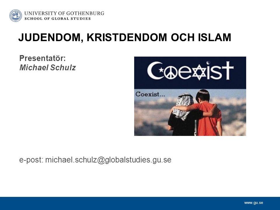 www.gu.se Presentatör: Michael Schulz e-post: michael.schulz@globalstudies.gu.se JUDENDOM, KRISTDENDOM OCH ISLAM
