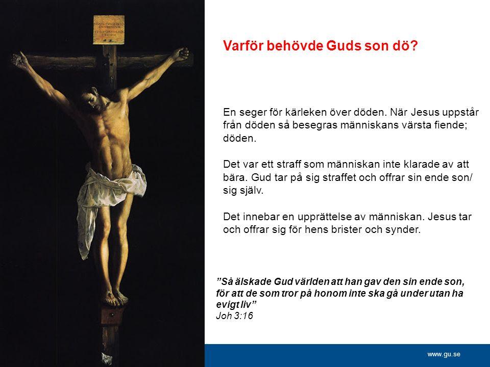 www.gu.se Varför behövde Guds son dö. En seger för kärleken över döden.