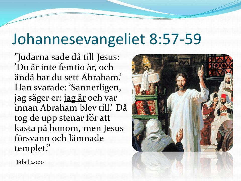 Johannesevangeliet 8:57-59 Judarna sade då till Jesus: 'Du är inte femtio år, och ändå har du sett Abraham.' Han svarade: 'Sannerligen, jag säger er: jag är och var innan Abraham blev till.' Då tog de upp stenar för att kasta på honom, men Jesus försvann och lämnade templet. Bibel 2000