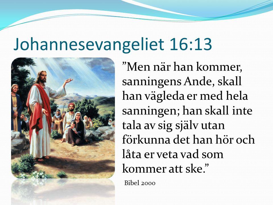 Johannesevangeliet 16:13 Men när han kommer, sanningens Ande, skall han vägleda er med hela sanningen; han skall inte tala av sig själv utan förkunna det han hör och låta er veta vad som kommer att ske. Bibel 2000