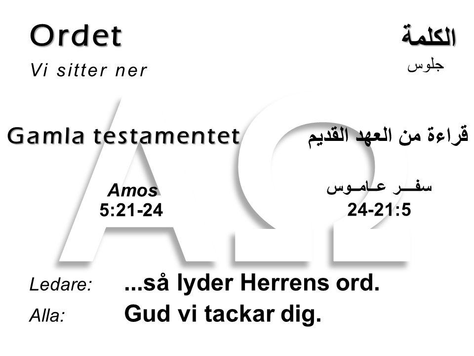 Ordet Vi sitter ner Ledare:...så lyder Herrens ord. Alla: Gud vi tackar dig. الكلمة Gamla testamentet جلوس قراءة من العهد القديم Amos 5:21-24 سفــــر