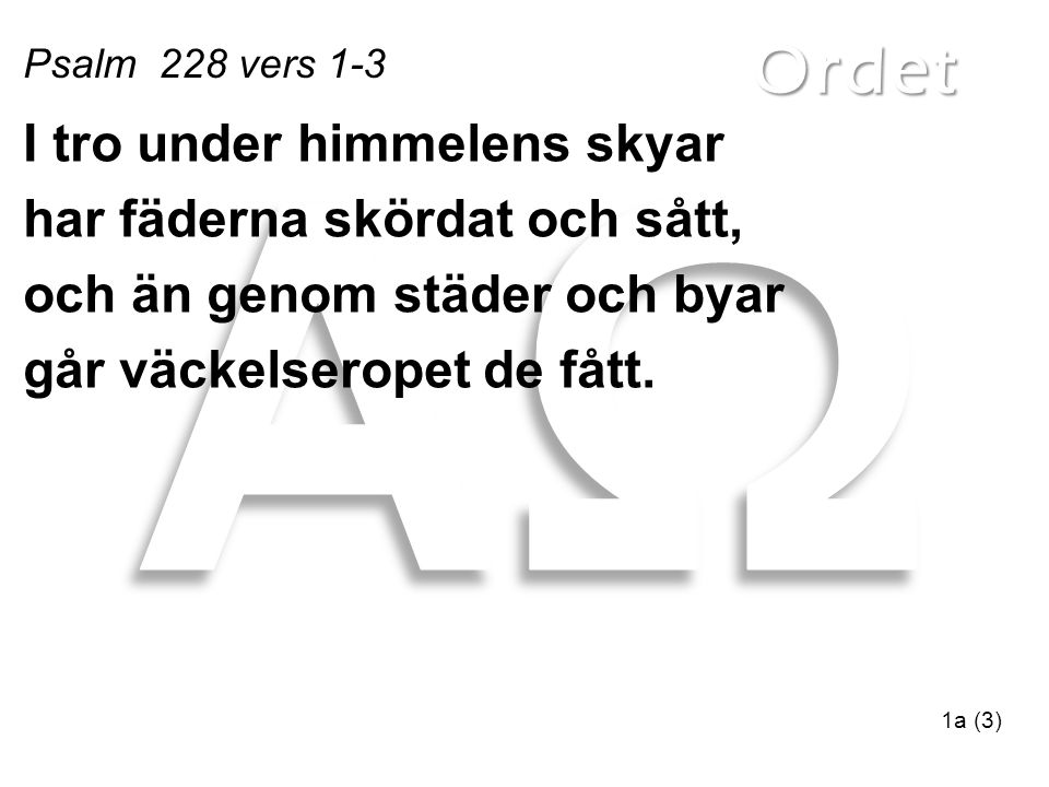 Ordet Psalm 228 vers 1-3 1a (3) I tro under himmelens skyar har fäderna skördat och sått, och än genom städer och byar går väckelseropet de fått.