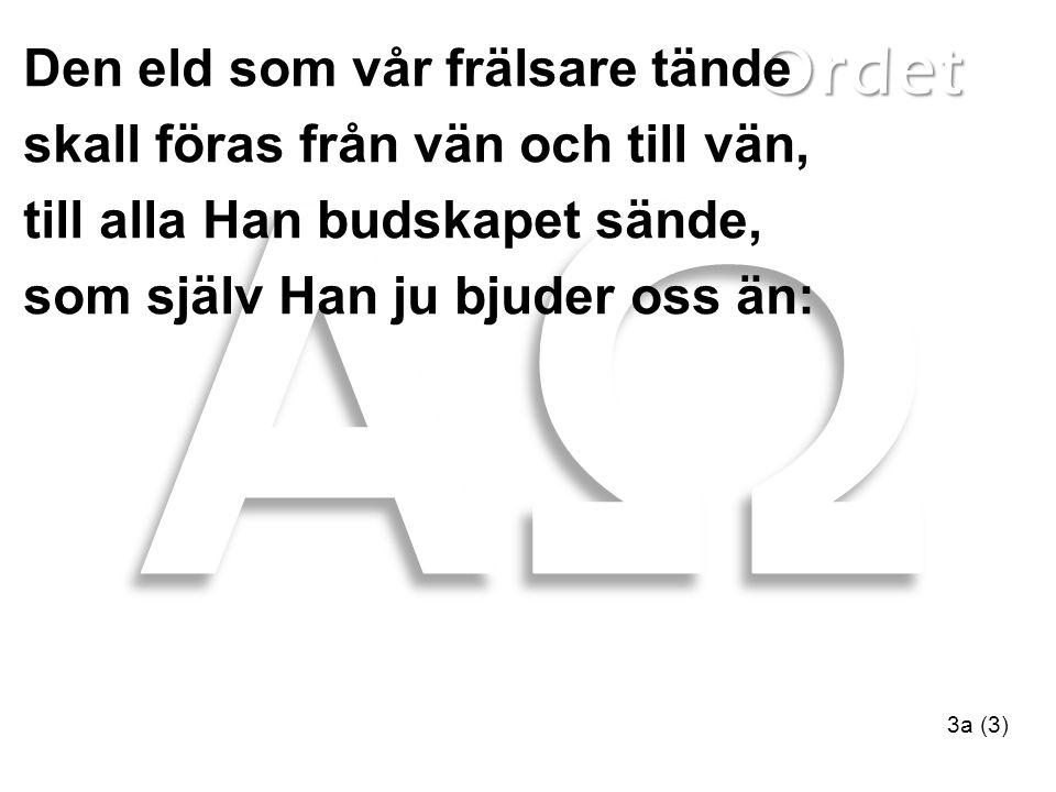 Ordet 3a (3) Den eld som vår frälsare tände skall föras från vän och till vän, till alla Han budskapet sände, som själv Han ju bjuder oss än: