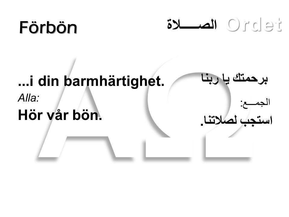 Ordet Förbön...i din barmhärtighet. Alla: Hör vår bön. برحمتك يا ربنا استجب لصلاتنا. الصـــــلاة الجمـــع: