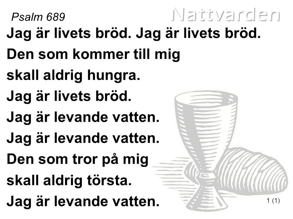Nattvarden Psalm 689 1 (1) Jag är livets bröd. Den som kommer till mig skall aldrig hungra. Jag är livets bröd. Jag är levande vatten. Den som tror på
