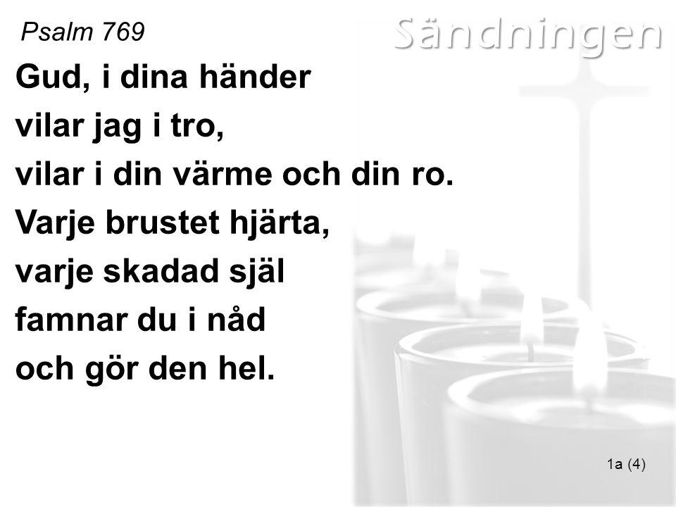 Sändningen Psalm 769 1a (4) Gud, i dina händer vilar jag i tro, vilar i din värme och din ro. Varje brustet hjärta, varje skadad själ famnar du i nåd