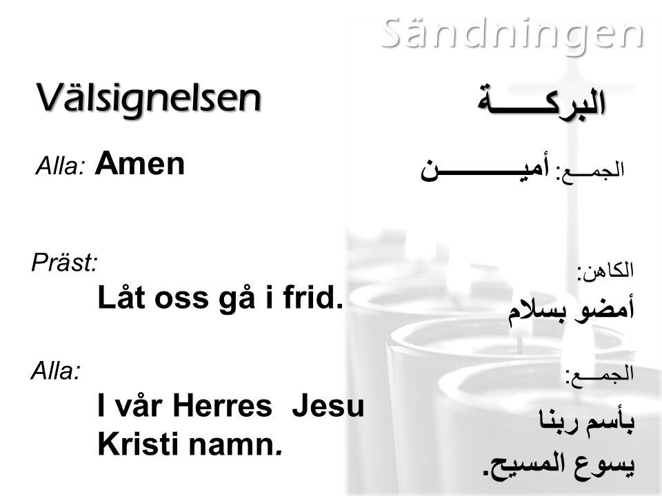 Sändningen Välsignelsen Alla: Amen البركــــــة الجمـــع: أميــــــــــــن Präst: Låt oss gå i frid. Alla: I vår Herres Jesu Kristi namn. الكاهن: أمضو