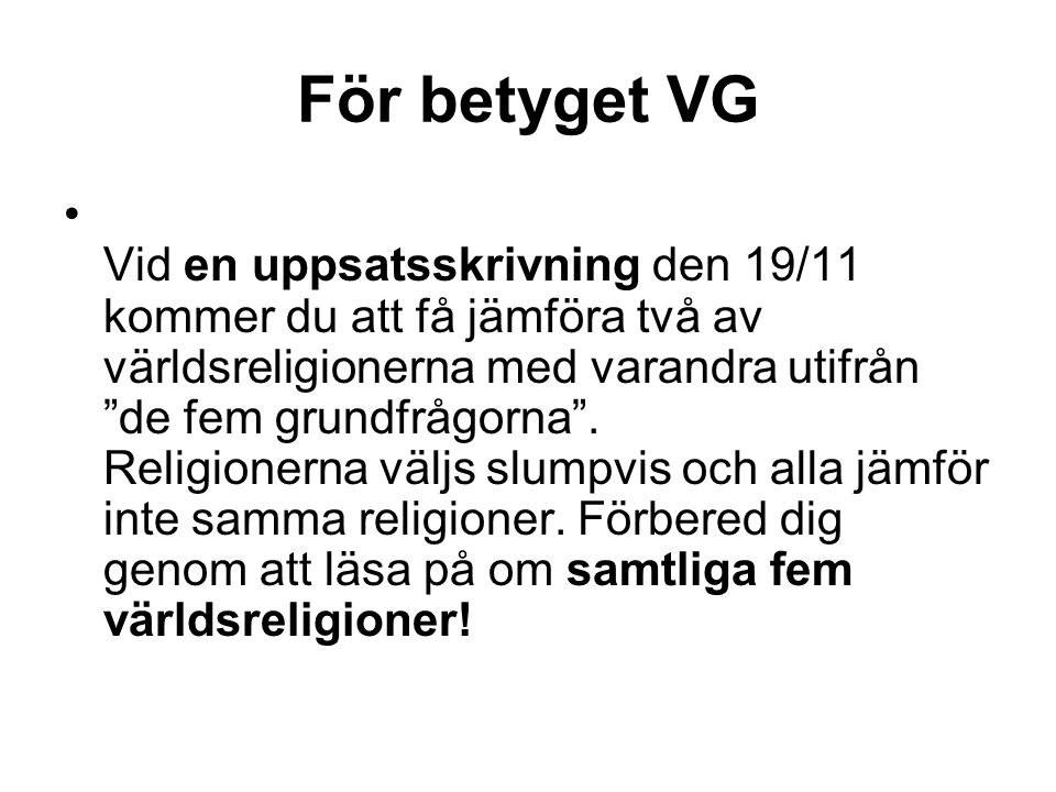 För betyget VG Vid en uppsatsskrivning den 19/11 kommer du att få jämföra två av världsreligionerna med varandra utifrån de fem grundfrågorna .