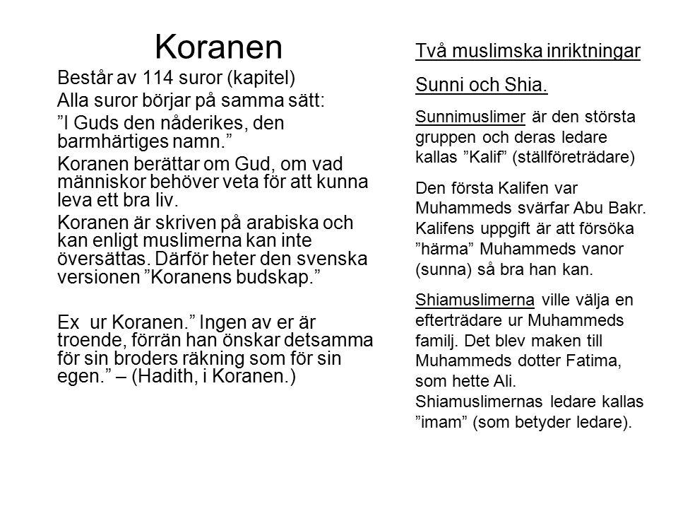 Koranen Består av 114 suror (kapitel) Alla suror börjar på samma sätt: I Guds den nåderikes, den barmhärtiges namn. Koranen berättar om Gud, om vad människor behöver veta för att kunna leva ett bra liv.