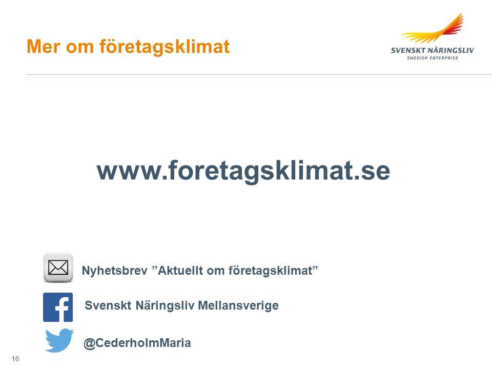 """Mer om företagsklimat Nyhetsbrev """"Aktuellt om företagsklimat"""" Svenskt Näringsliv Mellansverige @CederholmMaria www.foretagsklimat.se 16"""