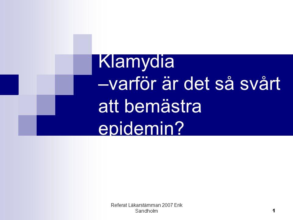 Referat Läkarstämman 2007 Erik Sandholm 1 Klamydia –varför är det så svårt att bemästra epidemin?