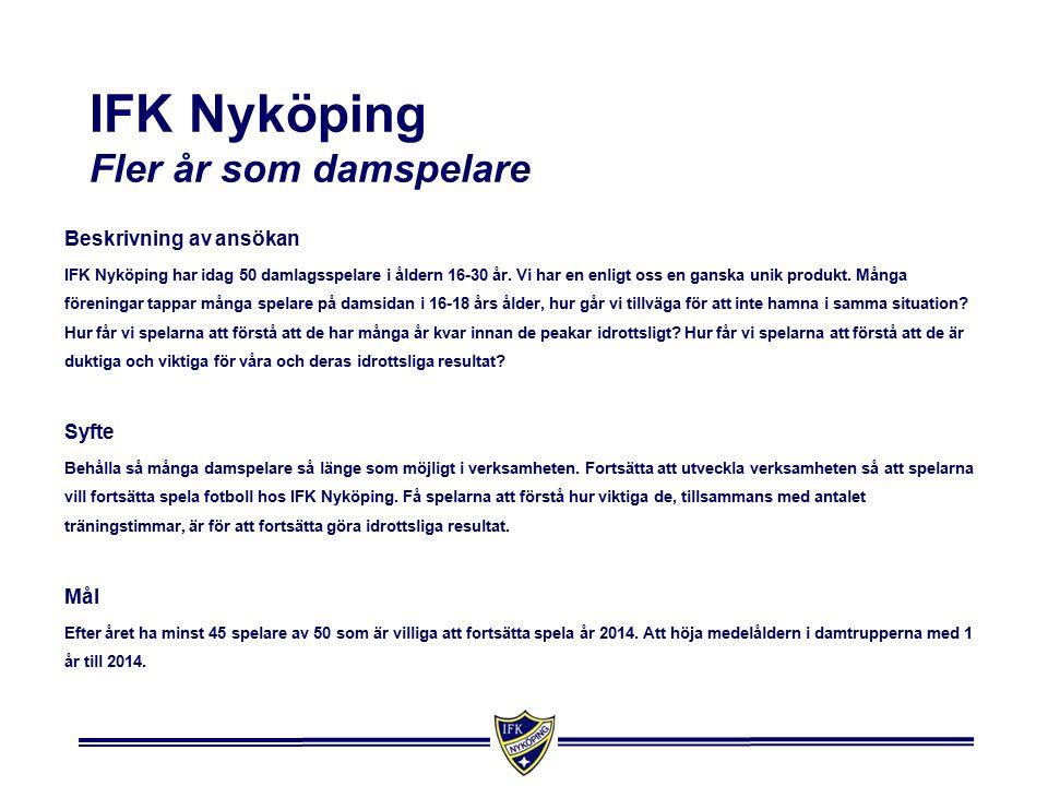 IFK Nyköping Fler år som damspelare Beskrivning av ansökan IFK Nyköping har idag 50 damlagsspelare i åldern 16-30 år.