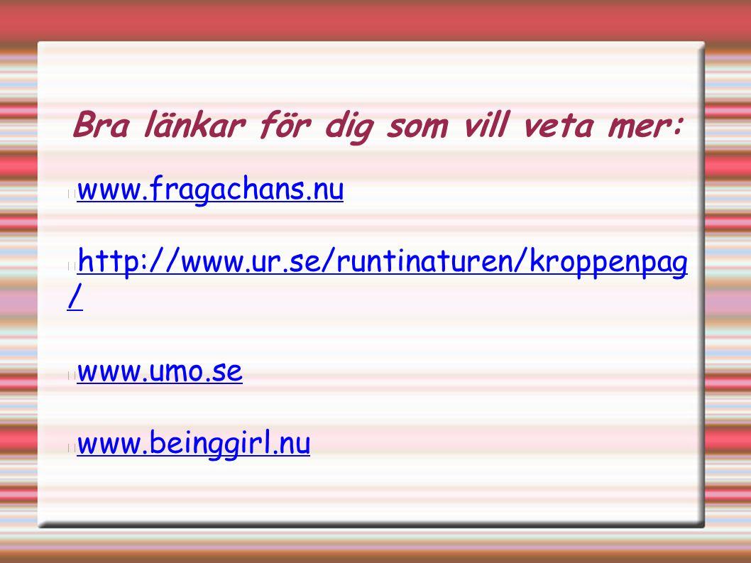 Bra länkar för dig som vill veta mer: www.fragachans.nu http://www.ur.se/runtinaturen/kroppenpag / www.umo.se www.beinggirl.nu