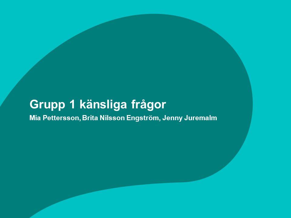 Grupp 1 känsliga frågor Mia Pettersson, Brita Nilsson Engström, Jenny Juremalm