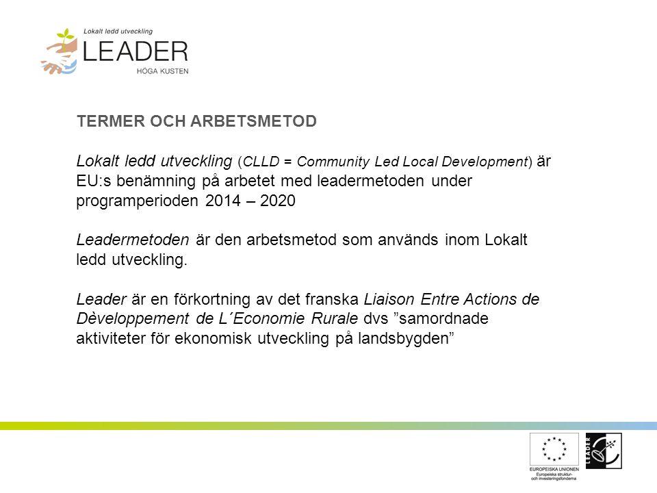TERMER OCH ARBETSMETOD Lokalt ledd utveckling (CLLD = Community Led Local Development) är EU:s benämning på arbetet med leadermetoden under programperioden 2014 – 2020 Leadermetoden är den arbetsmetod som används inom Lokalt ledd utveckling.