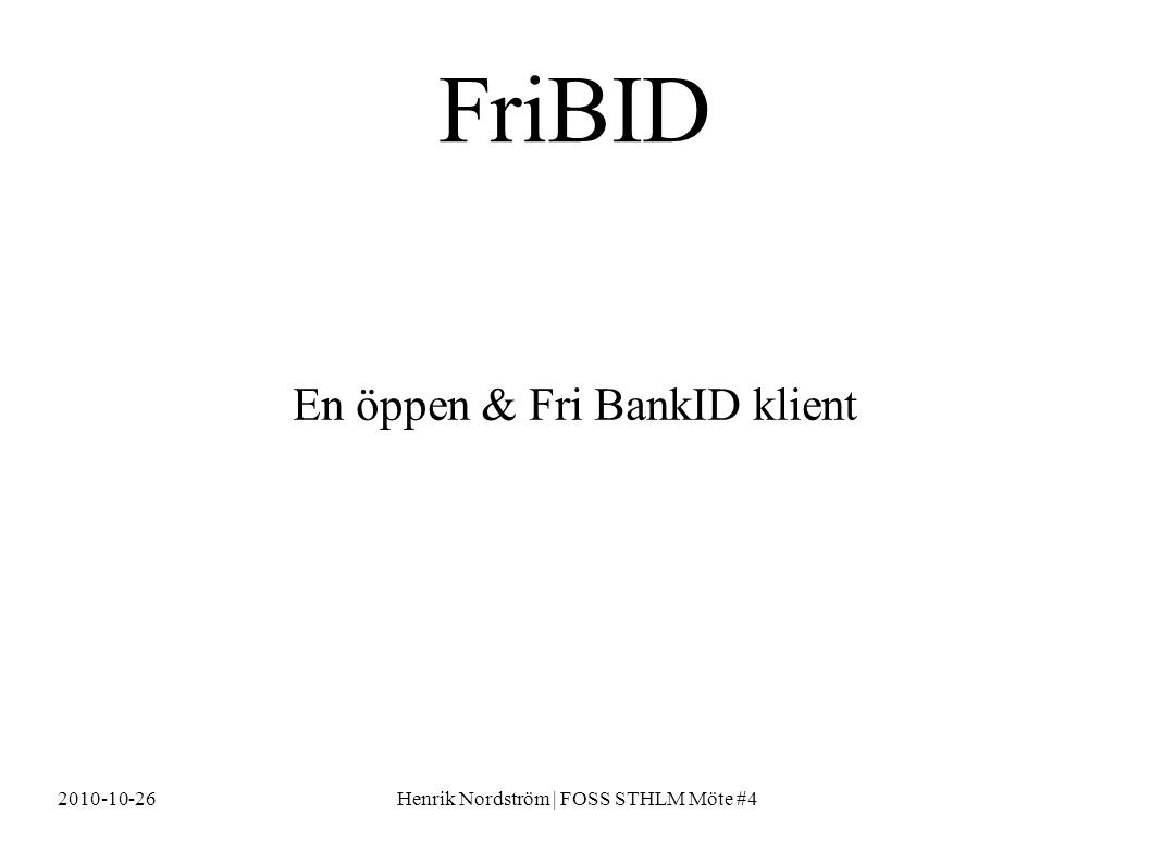 2010-10-26Henrik Nordström | FOSS STHLM Möte #4 En öppen & Fri BankID klient FriBID