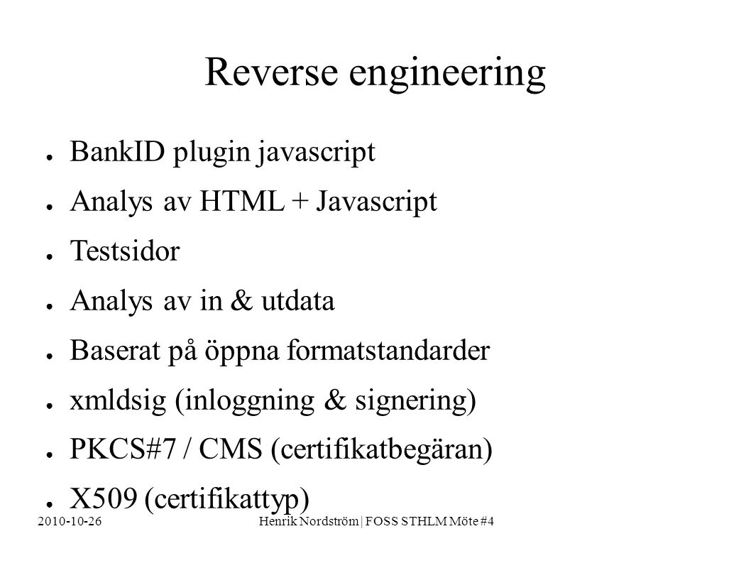2010-10-26Henrik Nordström | FOSS STHLM Möte #4 Reverse engineering ● BankID plugin javascript ● Analys av HTML + Javascript ● Testsidor ● Analys av i