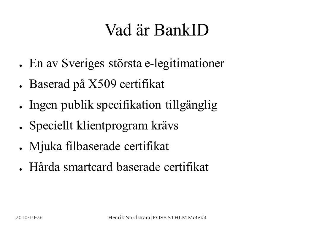 2010-10-26Henrik Nordström | FOSS STHLM Möte #4 Vad är BankID ● En av Sveriges största e-legitimationer ● Baserad på X509 certifikat ● Ingen publik specifikation tillgänglig ● Speciellt klientprogram krävs ● Mjuka filbaserade certifikat ● Hårda smartcard baserade certifikat